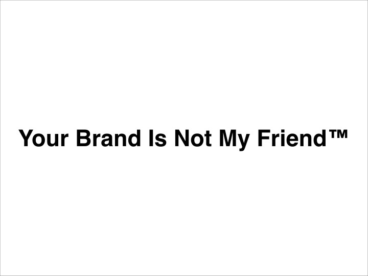 Your Brand Is Not My Friend™