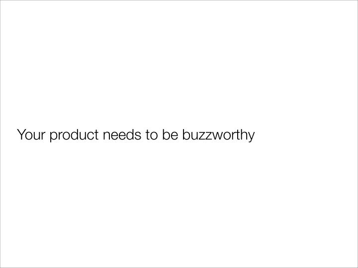 Your product needs to be buzzworthy