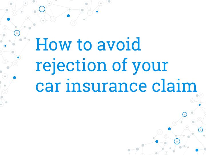 how to avoid rejection of your car insurance claim n.