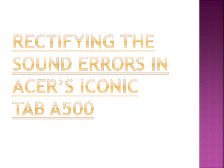 rectifying the sound errors in acer s iconic tab a500 n.