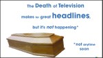 the death of television makes for great headlines 1