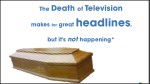 the death of television makes for great headlines