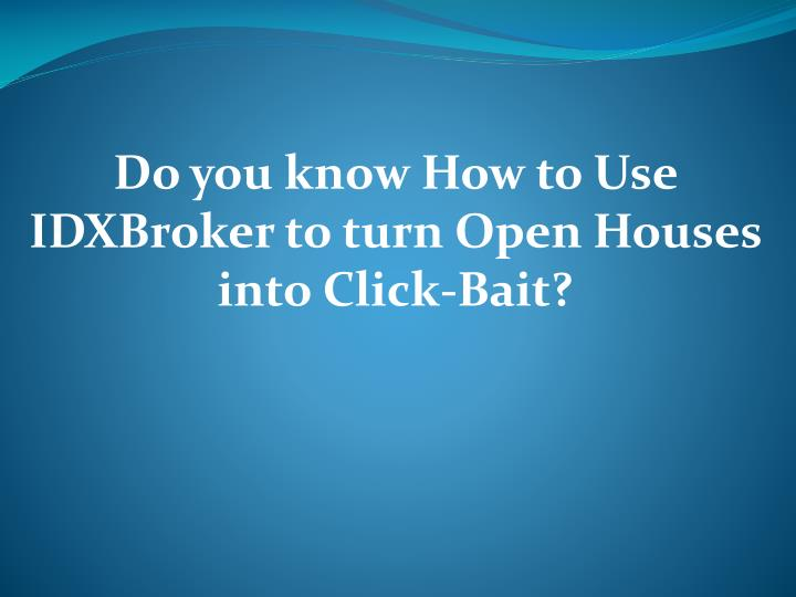 do you know how to use idxbroker to turn open houses into click bait n.