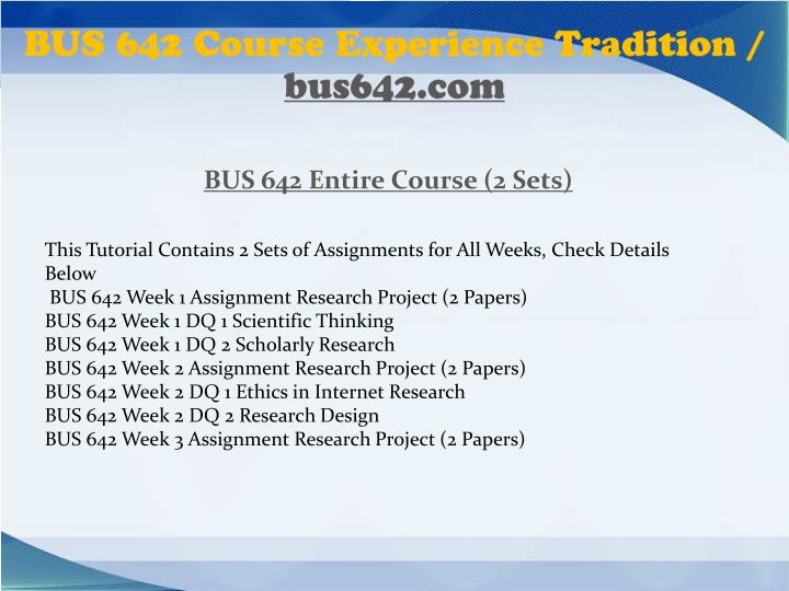 bus 642 week 2 Study bus 642 (ash) flashcards from homework rank's class online, or in brainscape's iphone or android app ✓ learn faster with spaced repetition bus 642 week 1 dq 2 making research decisions.