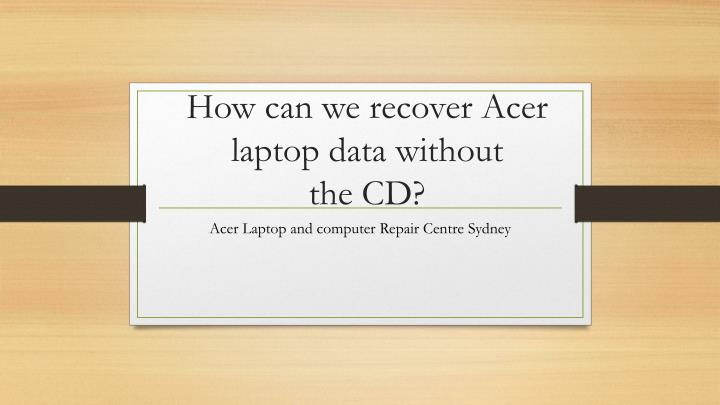 how can we recover acer laptop data without the cd n.