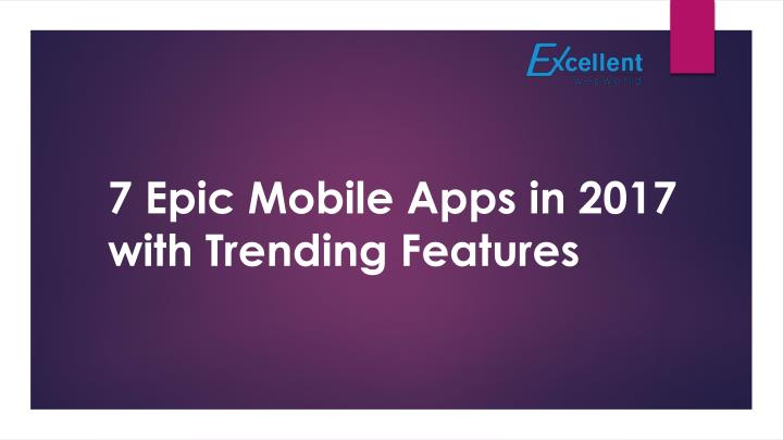 7 epic mobile apps in 2017 with trending features n.