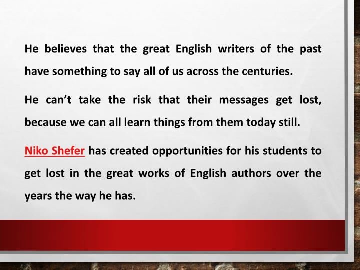 He believes that the great English writers of the past have something to say all of us across the centuries.