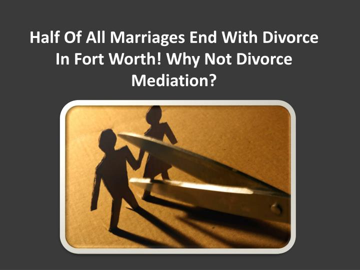 half of all marriages end with divorce in fort worth why not divorce mediation n.