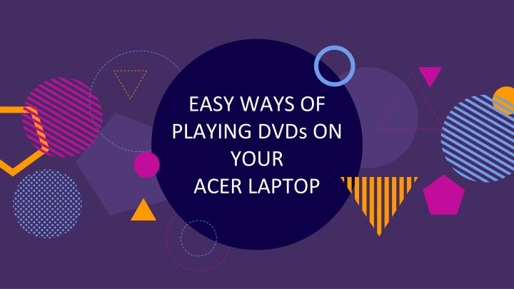 easy ways of playing dvds on your acer laptop n.