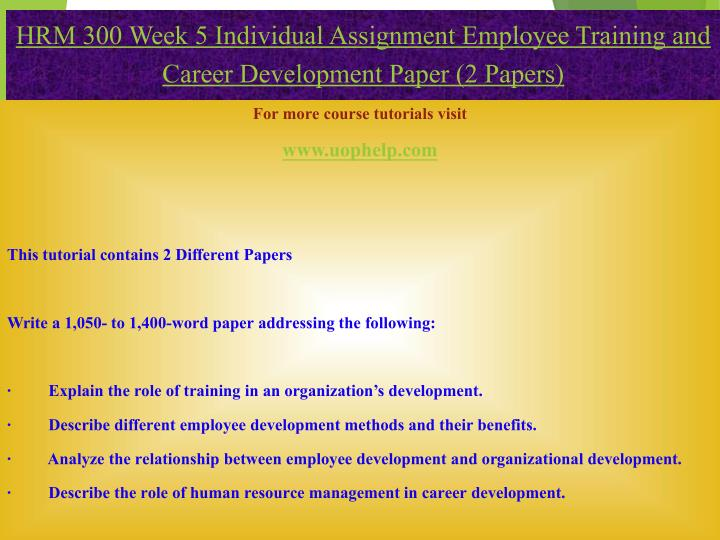 hrm 300 week 1 individual assignment Hrm 300 week 4 individual assignment instructions job description and recruiting strategies worksheet conduct an interview with someone who has a job position that is different from your own identify the duties associated with his or her position, as well as any skills and abilities necessary for the position.