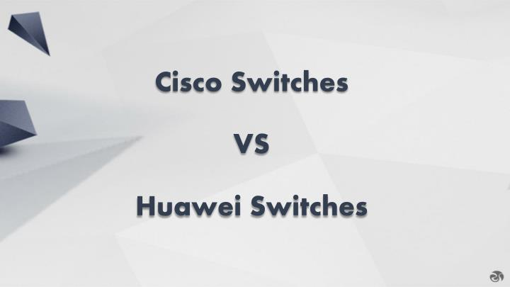 cisco switches vs huawei switches n.