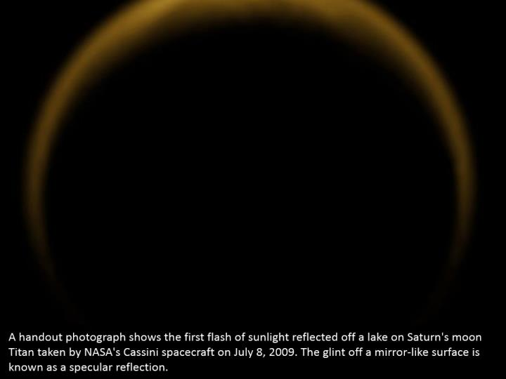 A handout photograph shows the first flash of sunlight reflected off a lake on Saturn's moon Titan taken by NASA's Cassini spacecraft on July 8, 2009. The glint off a mirror-like surface is known as a specular reflection.