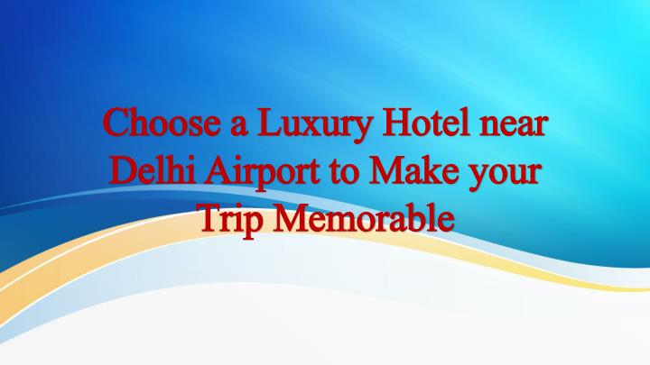 choose a luxury hotel near delhi airport to make your trip memorable n.