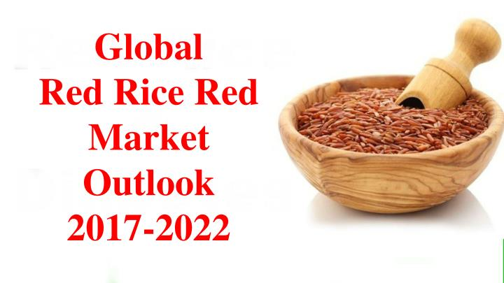 global red rice red market outlook 2017 2022 n.