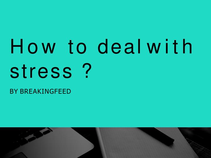 How to deal with stress by breakingfeed