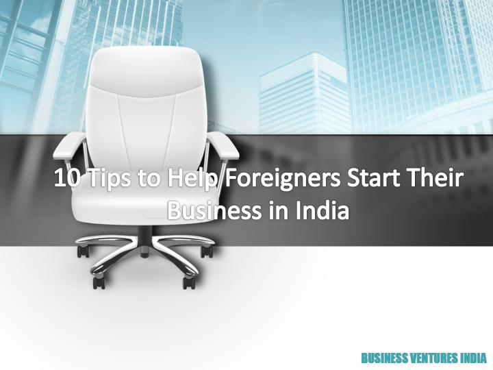 10 tips to help foreigners start their business in india n.