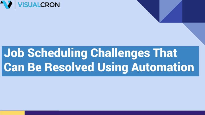 job scheduling challenges that can be resolved using automation n.