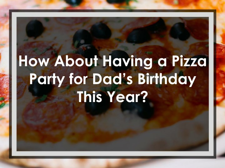 how about having a pizza party for dad s birthday n.