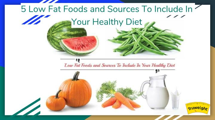 5 low fat foods and sources to include in your n.