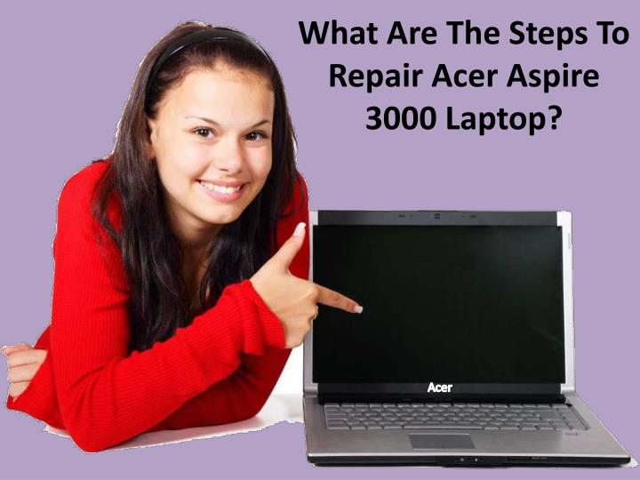 what are the steps to repair acer aspire 3000 laptop n.