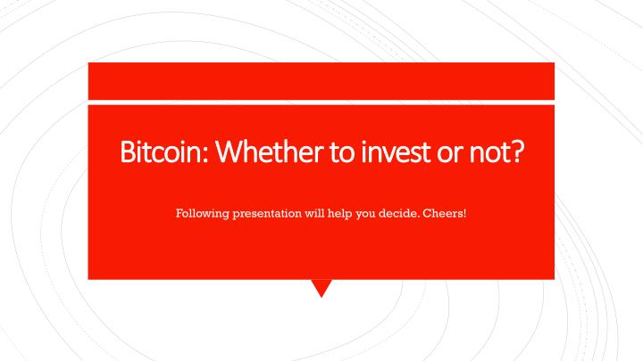 bitcoin whether to invest or not n.