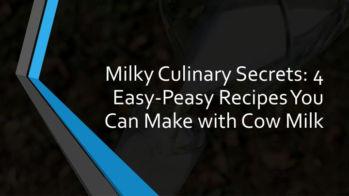 milky culinary secrets 4 easy peasy recipes you can make with cow milk n.