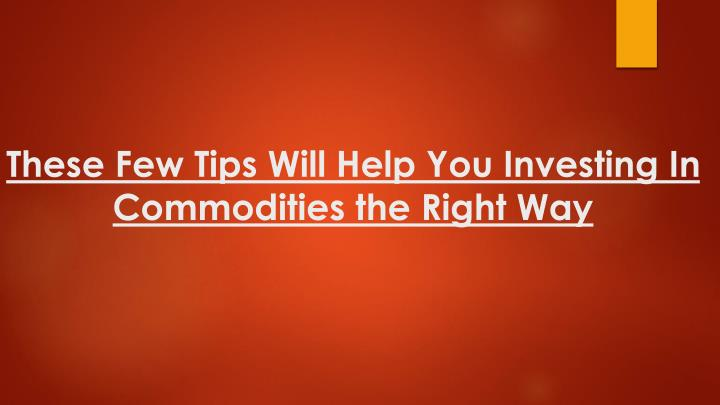 these few tips will help you investing in commodities the right way n.