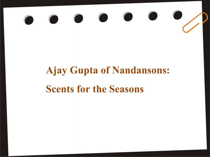 ajay gupta of nandansons scents for the seasons n.