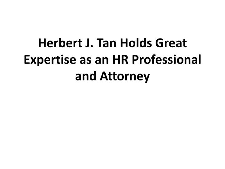 herbert j tan holds great expertise as an hr professional and attorney n.