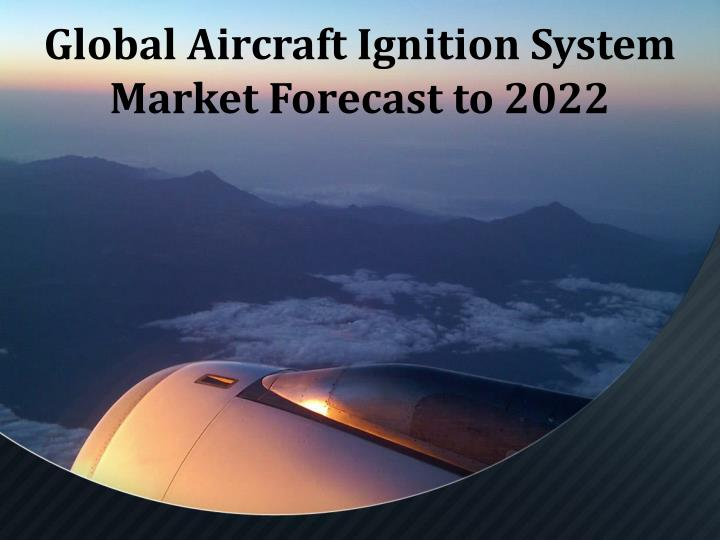 global aircraft ignition system market forecast to 2022 n.