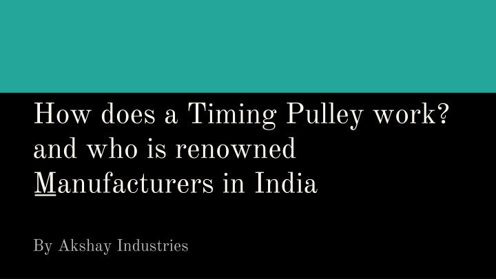 h ow does a timing pulley work and who is renowned manufacturers in india n.