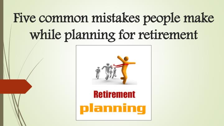 five common mistakes people make while planning for retirement n.