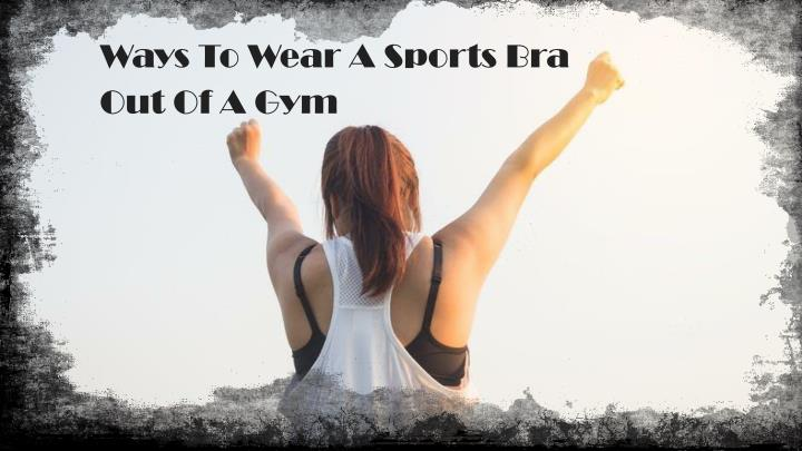ways to wear a sports bra out of a gym n.