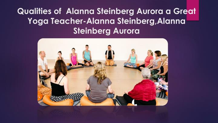 qualities of alanna steinberg aurora a great yoga teacher alanna steinberg alanna steinberg aurora n.