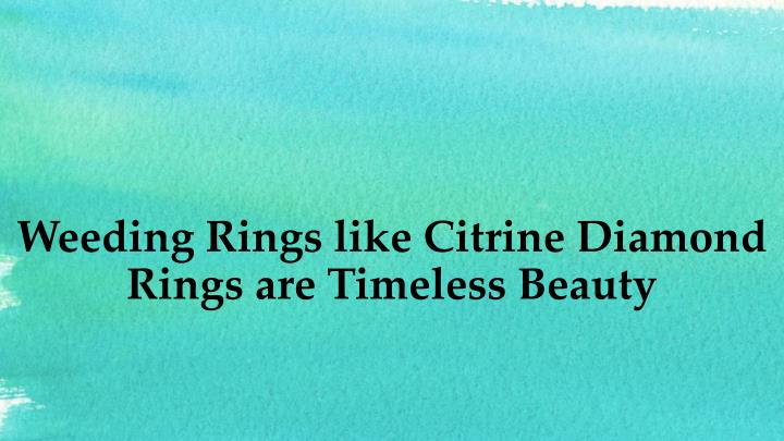 weeding rings like citrine diamond rings are timeless beauty n.