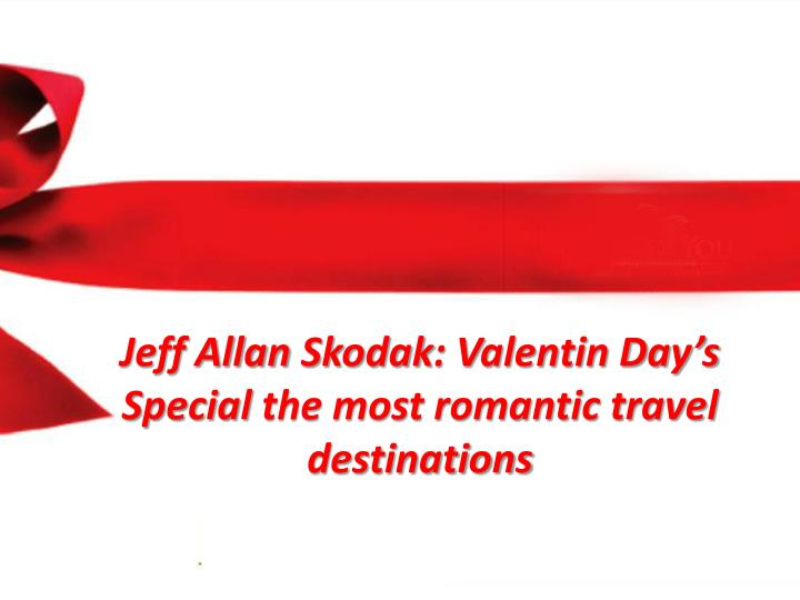 jeff allan skodak valentin day s special the most romantic travel destinations n.