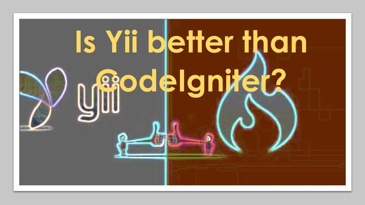 is yii better than codeigniter n.