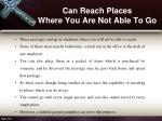can reach places where you are not able to go