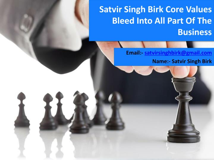 satvir singh birk core values bleed into all part of the business n.