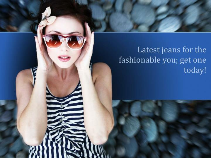 latest jeans for the fashionable you get one today n.