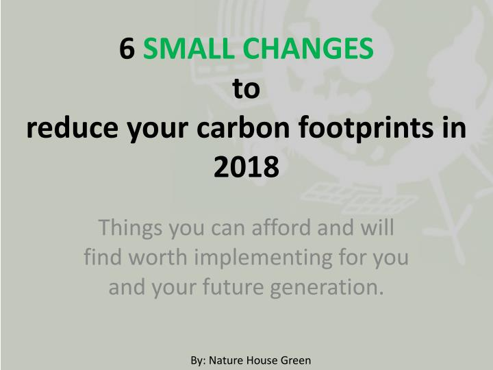 6 small changes to reduce your carbon footprints in 2018 n.