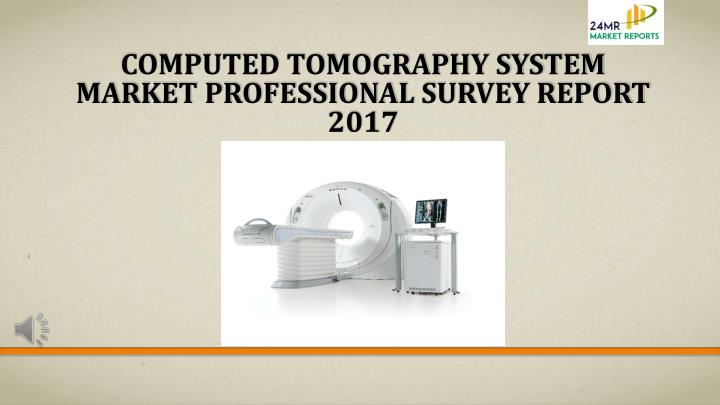 computed tomography system market professional survey report 2017 n.