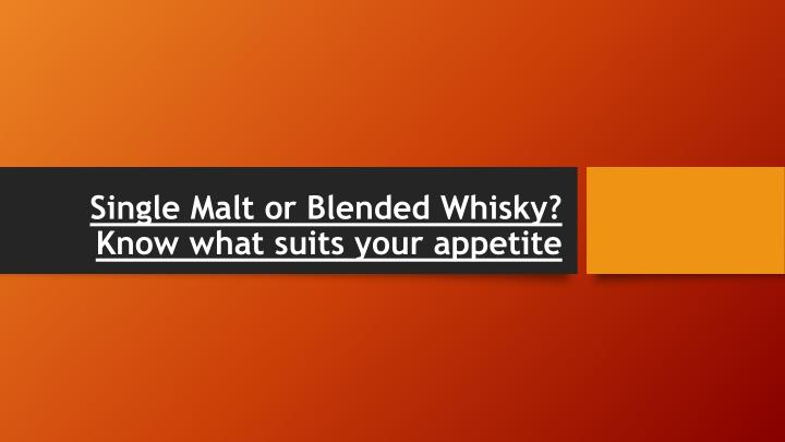single malt or blended whisky know what suits your appetite n.