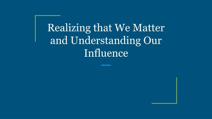 realizing that we matter and understanding our influence n.