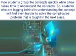 few students grasp the concepts quickly while