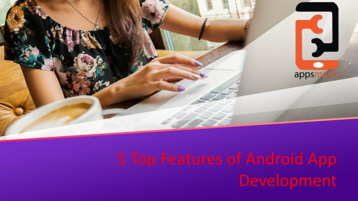 5 top features of android app development n.