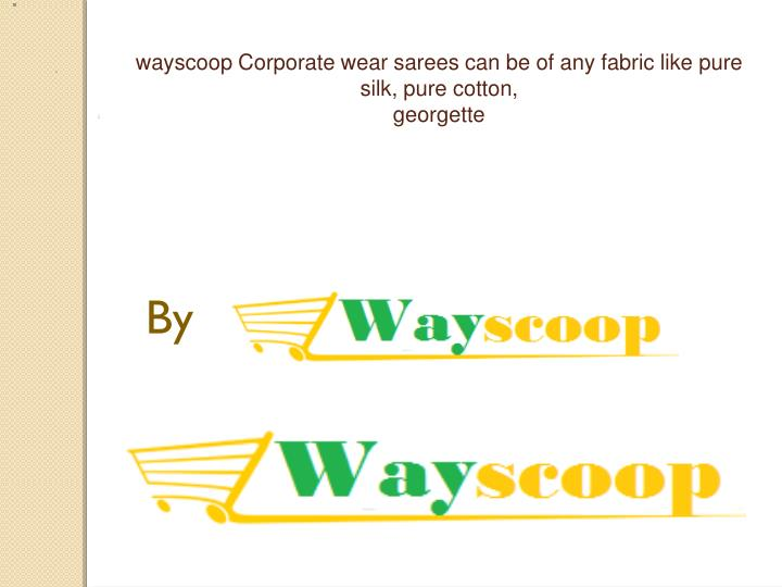 wayscoop corporate wear sarees can be of any fabric like pure silk pure cotton georgette n.