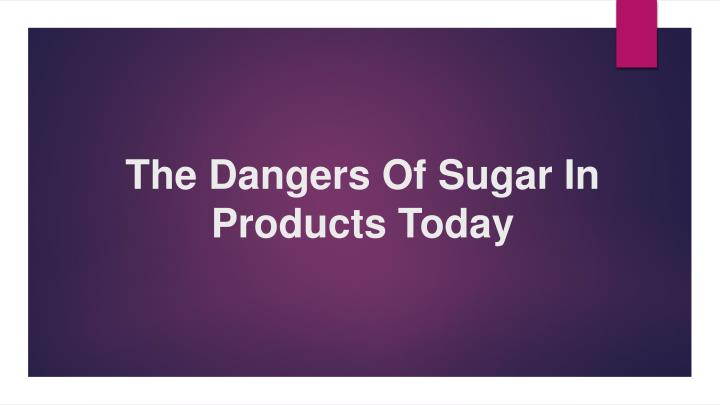 the dangers of sugar i n products today n.