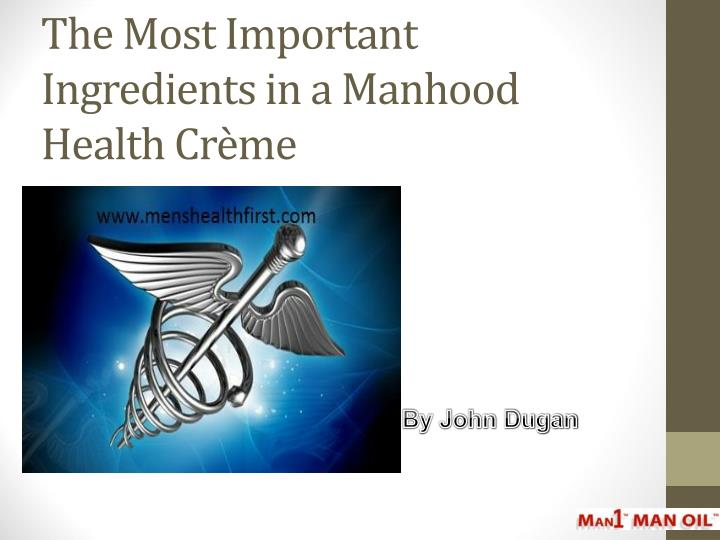 the most important ingredients in a manhood health cr me n.