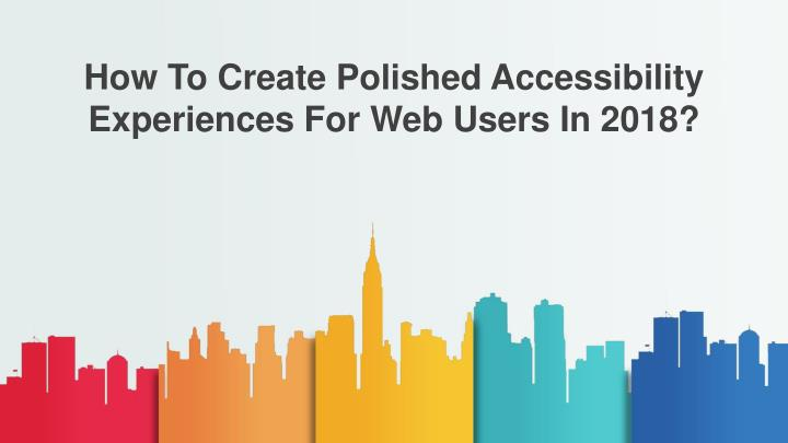 how to create polished accessibility experiences n.